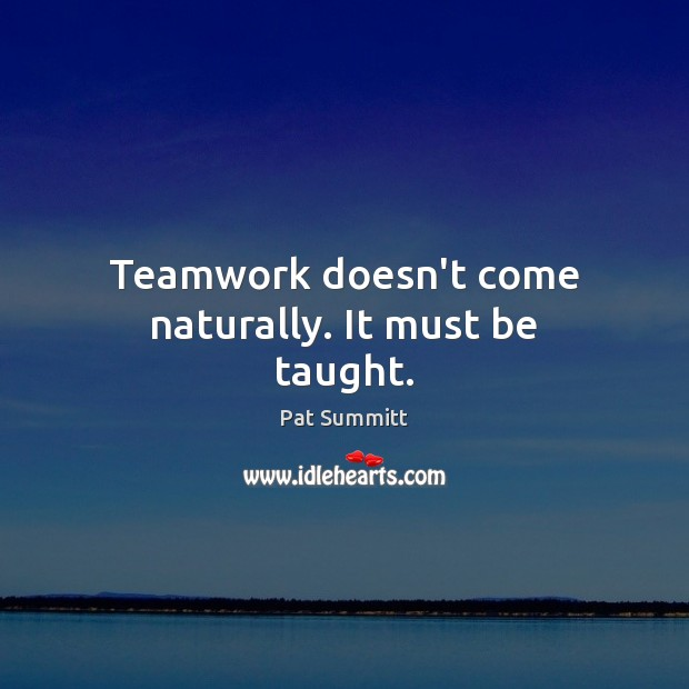 Teamwork doesn't come naturally. It must be taught. Teamwork Quotes Image