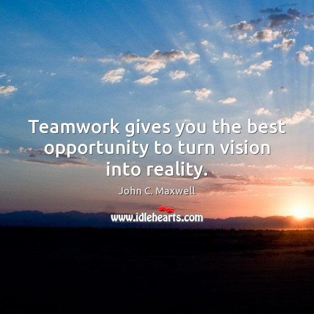 Teamwork gives you the best opportunity to turn vision into reality. Teamwork Quotes Image
