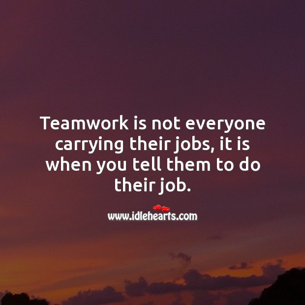 Teamwork is not everyone carrying their jobs, it is when you tell them to do their job. Teamwork Quotes Image