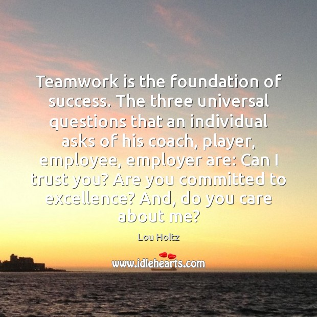 Teamwork is the foundation of success. The three universal questions that an Lou Holtz Picture Quote