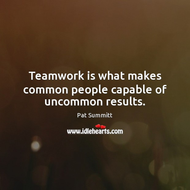 Teamwork is what makes common people capable of uncommon results. Teamwork Quotes Image