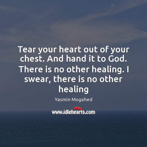 Tear your heart out of your chest. And hand it to God. Image
