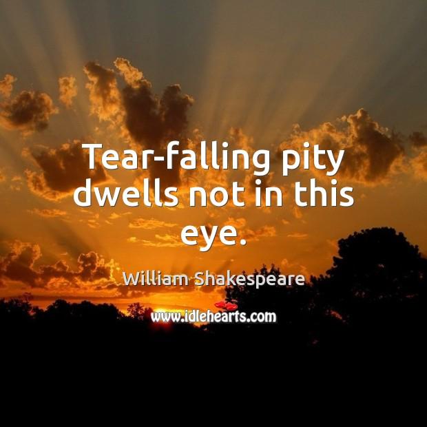 Image, Tear-falling pity dwells not in this eye.