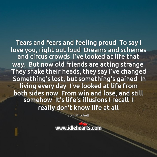 Tears and fears and feeling proud  To say I love you, right Joni Mitchell Picture Quote