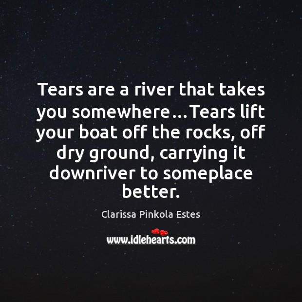 Tears are a river that takes you somewhere…Tears lift your boat Clarissa Pinkola Estes Picture Quote