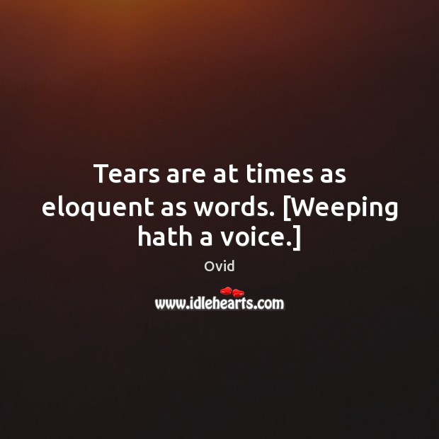 Tears are at times as eloquent as words. [Weeping hath a voice.] Image