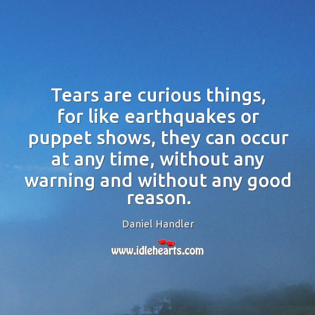 Tears are curious things, for like earthquakes or puppet shows, they can Image