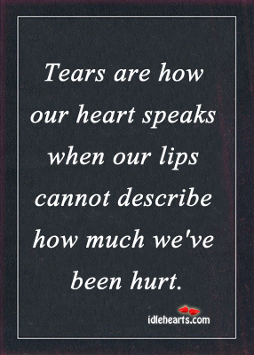Tears Are How Our Heart Speaks When Lips Can't Open.