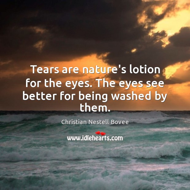 Tears are nature's lotion for the eyes. The eyes see better for being washed by them. Image