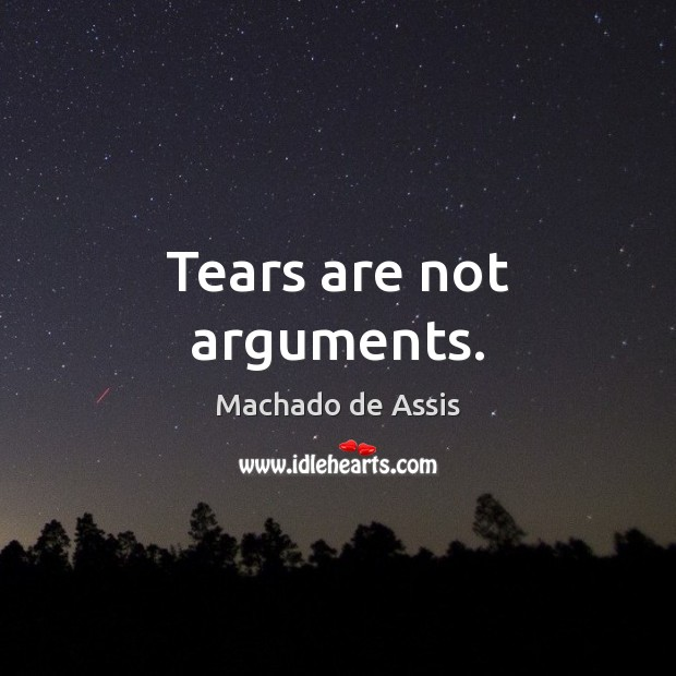 Tears are not arguments. Machado de Assis Picture Quote