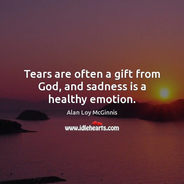 Tears are often a gift from God, and sadness is a healthy emotion. Alan Loy McGinnis Picture Quote