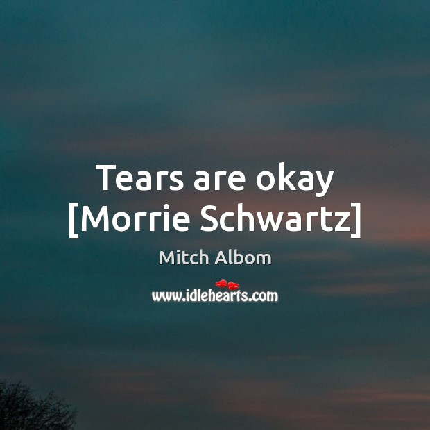 Tears are okay [Morrie Schwartz] Mitch Albom Picture Quote