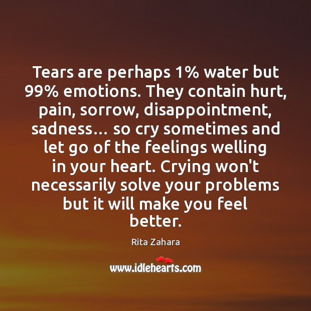 Tears are perhaps 1% water but 99% emotions. They contain hurt, pain, sorrow, disappointment, Image