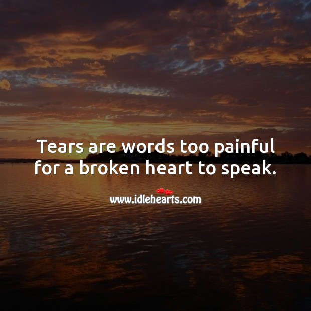 Tears are words too painful for a broken heart to speak. Sad Love Quotes Image
