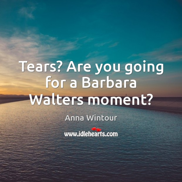 Image, Tears? Are you going for a Barbara Walters moment?