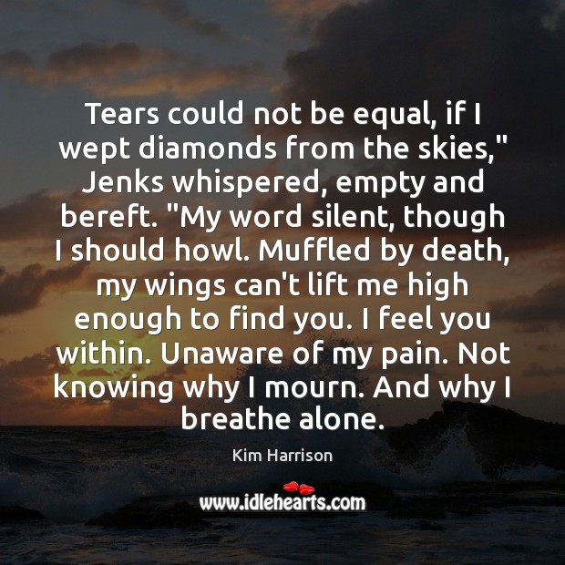 """Tears could not be equal, if I wept diamonds from the skies,"""" Kim Harrison Picture Quote"""