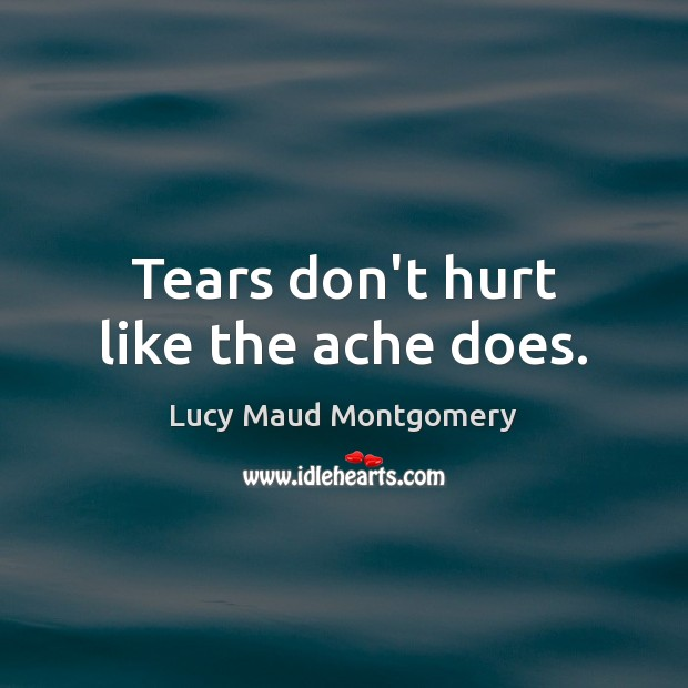 Tears don't hurt like the ache does. Lucy Maud Montgomery Picture Quote