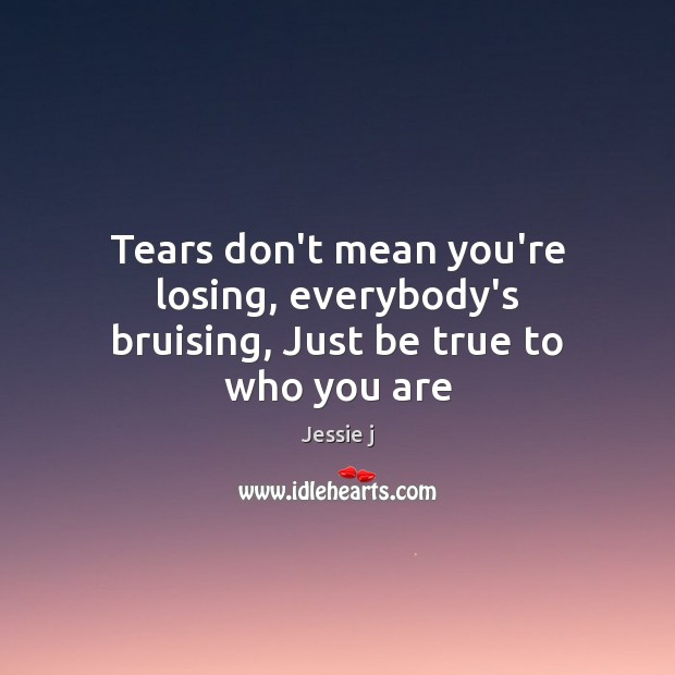 Image, Tears don't mean you're losing, everybody's bruising, Just be true to who you are