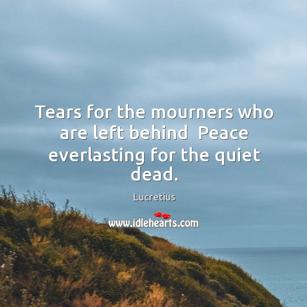 Tears for the mourners who are left behind  Peace everlasting for the quiet dead. Image