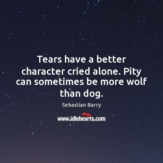 Tears have a better character cried alone. Pity can sometimes be more wolf than dog. Sebastian Barry Picture Quote