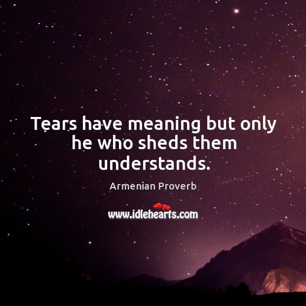 Tears have meaning but only he who sheds them understands. Armenian Proverbs Image