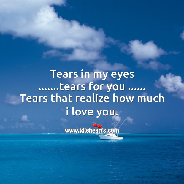 Tears in my eyes, tears for you… Realize how much I love you. Image