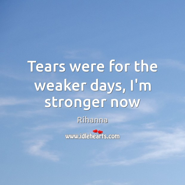 Tears were for the weaker days, I'm stronger now Image