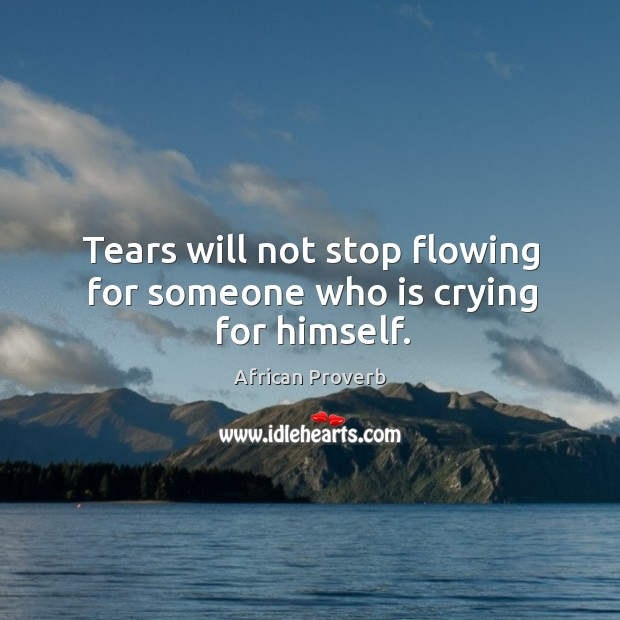 Image, Tears will not stop flowing for someone who is crying for himself.