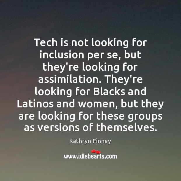 Tech is not looking for inclusion per se, but they're looking for Image