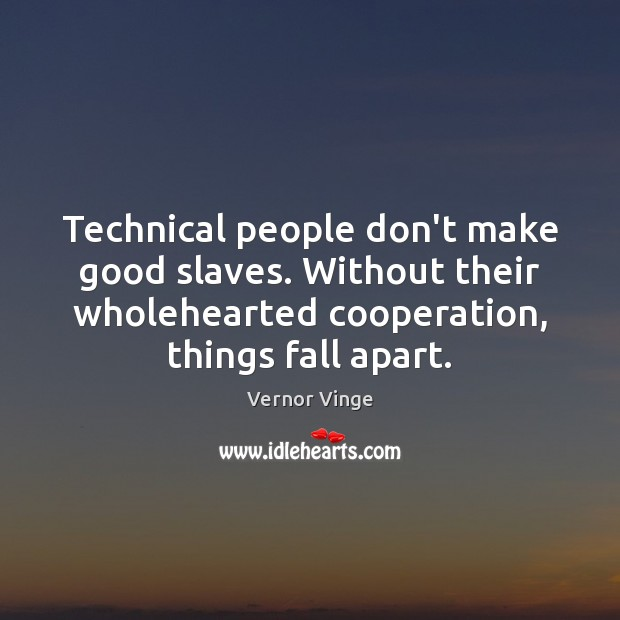 Vernor Vinge Picture Quote image saying: Technical people don't make good slaves. Without their wholehearted cooperation, things fall