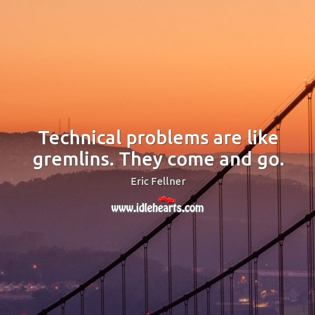 Technical problems are like gremlins. They come and go. Eric Fellner Picture Quote