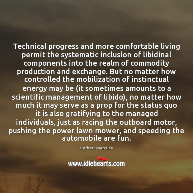 Technical progress and more comfortable living permit the systematic inclusion of libidinal Herbert Marcuse Picture Quote