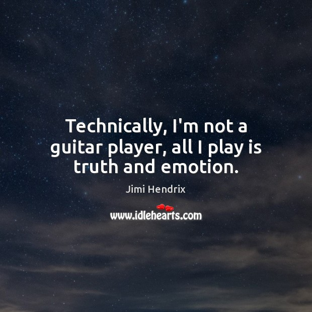Technically Im Not A Guitar Player All I Play Is Truth And Emotion