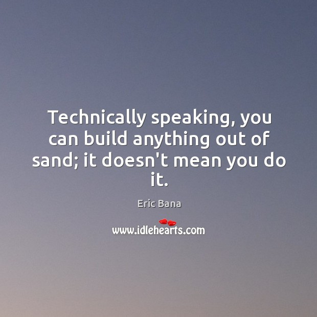 Technically speaking, you can build anything out of sand; it doesn't mean you do it. Image