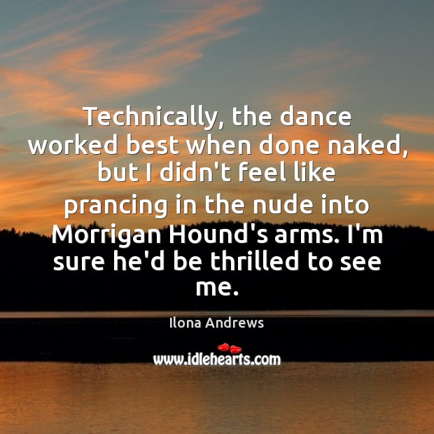 Technically, the dance worked best when done naked, but I didn't feel Ilona Andrews Picture Quote