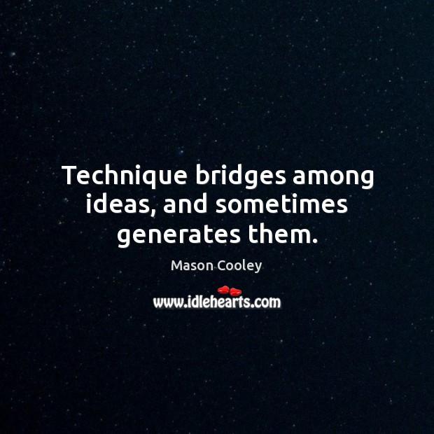 Technique bridges among ideas, and sometimes generates them. Image