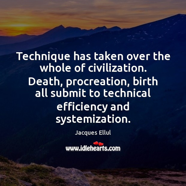 Technique has taken over the whole of civilization. Death, procreation, birth all Jacques Ellul Picture Quote