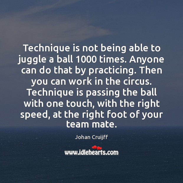 Technique is not being able to juggle a ball 1000 times. Anyone can Johan Cruijff Picture Quote