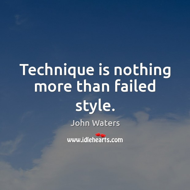Technique is nothing more than failed style. Image