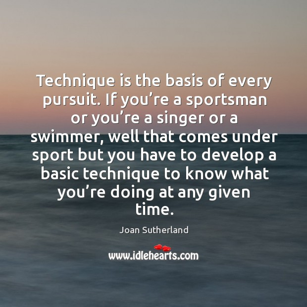 Technique is the basis of every pursuit. If you're a sportsman or you're a singer or a swimmer Joan Sutherland Picture Quote