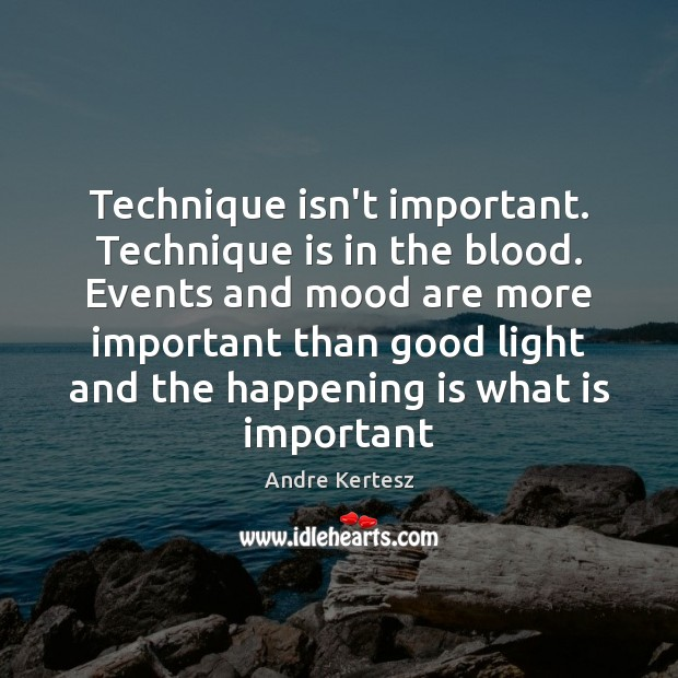 Image, Technique isn't important. Technique is in the blood. Events and mood are