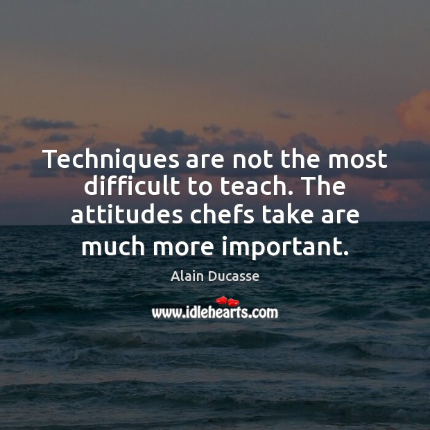 Image, Techniques are not the most difficult to teach. The attitudes chefs take