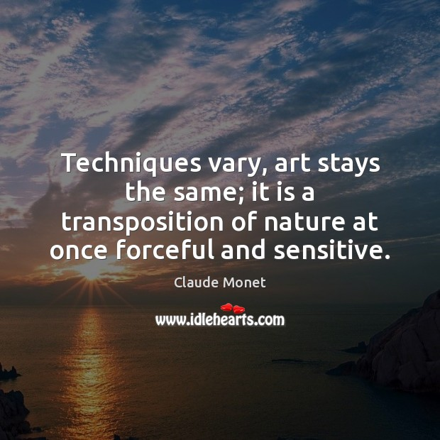 Techniques vary, art stays the same; it is a transposition of nature Claude Monet Picture Quote