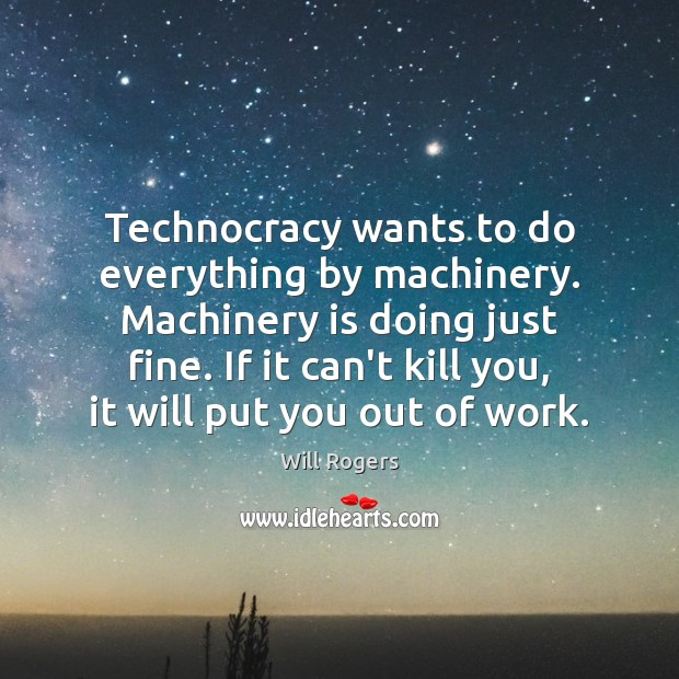 Technocracy wants to do everything by machinery. Machinery is doing just fine. Image