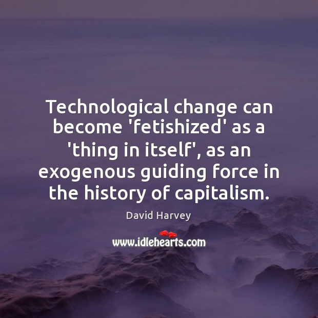 Image, Technological change can become 'fetishized' as a 'thing in itself', as an