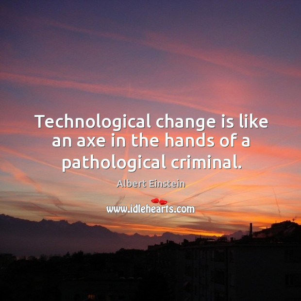 Image, Technological change is like an axe in the hands of a pathological criminal.