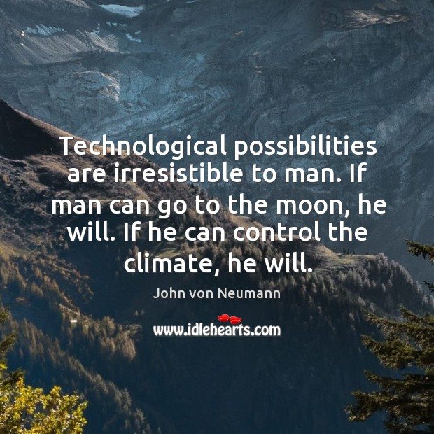 Technological possibilities are irresistible to man. If man can go to the John von Neumann Picture Quote
