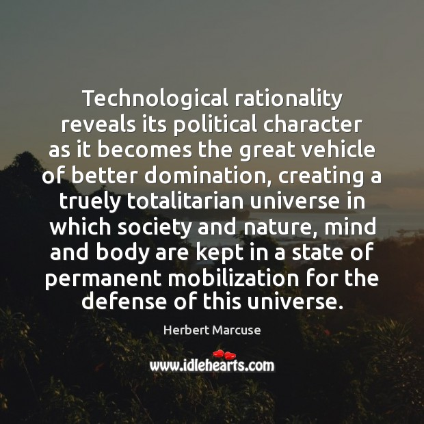 Technological rationality reveals its political character as it becomes the great vehicle Herbert Marcuse Picture Quote