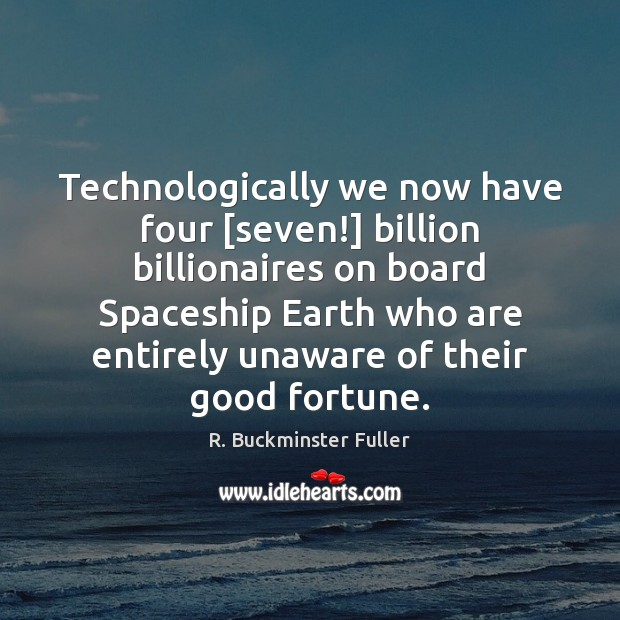 Technologically we now have four [seven!] billion billionaires on board Spaceship Earth R. Buckminster Fuller Picture Quote