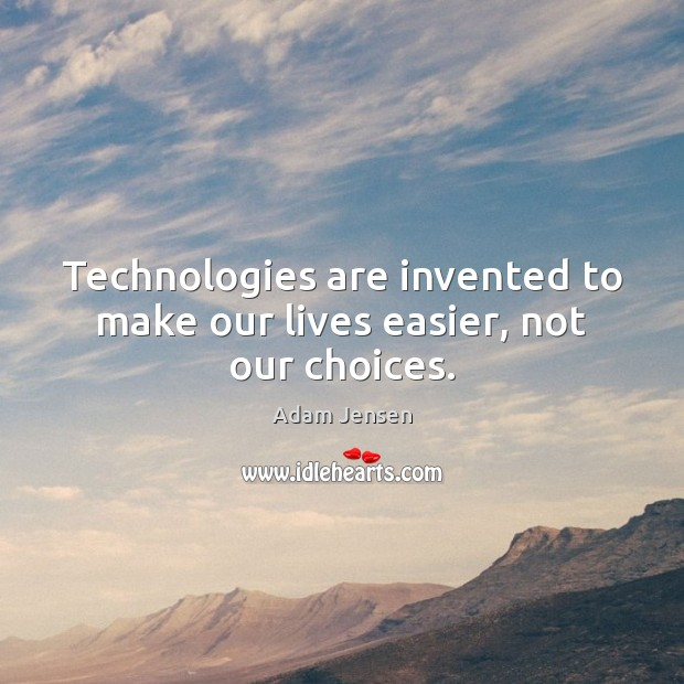 Technologies are invented to make our lives easier, not our choices. Image